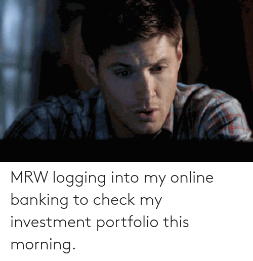 Banking: MRW logging into my online banking to check my investment portfolio this morning.