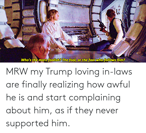in laws: MRW my Trump loving in-laws are finally realizing how awful he is and start complaining about him, as if they never supported him.