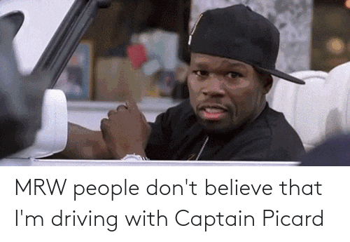 captain picard: MRW people don't believe that I'm driving with Captain Picard