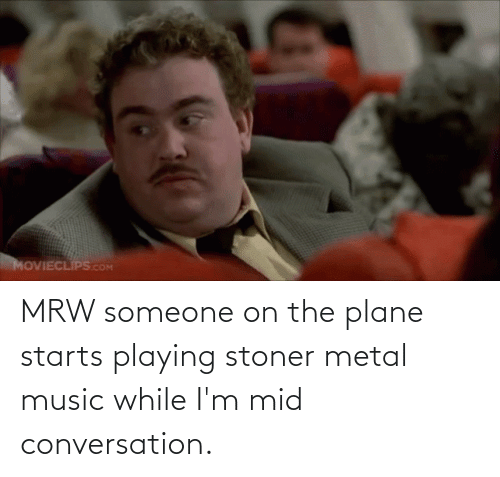 stoner: MRW someone on the plane starts playing stoner metal music while I'm mid conversation.