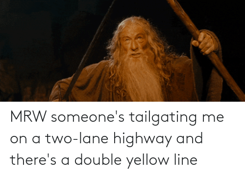 tailgating: MRW someone's tailgating me on a two-lane highway and there's a double yellow line
