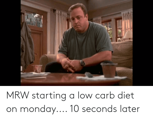 Low Carb Diet: MRW starting a low carb diet on monday.... 10 seconds later