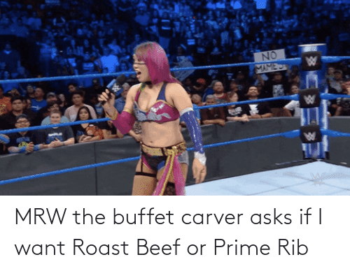 Beef: MRW the buffet carver asks if I want Roast Beef or Prime Rib