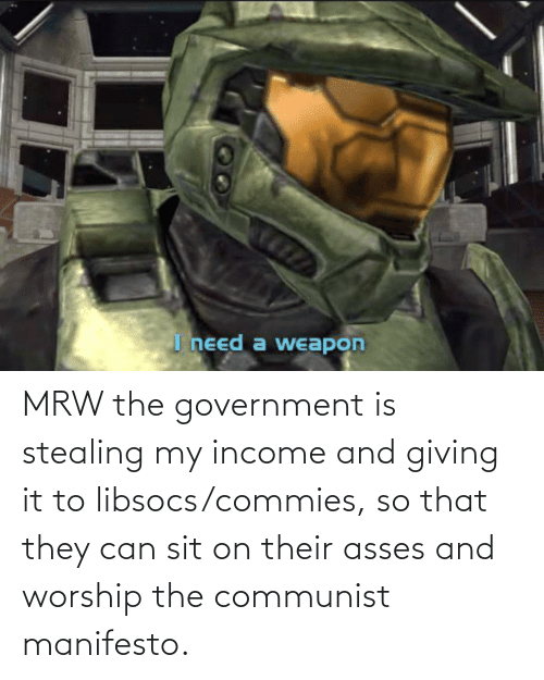 worship: MRW the government is stealing my income and giving it to libsocs/commies, so that they can sit on their asses and worship the communist manifesto.