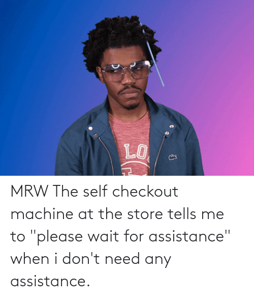 "please wait: MRW The self checkout machine at the store tells me to ""please wait for assistance"" when i don't need any assistance."