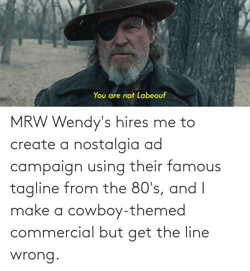 wendys: MRW Wendy's hires me to create a nostalgia ad campaign using their famous tagline from the 80's, and I make a cowboy-themed commercial but get the line wrong.