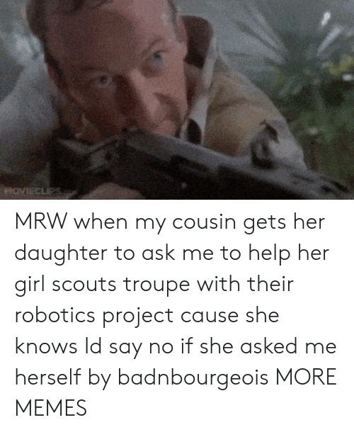 MRW: MRW when my cousin gets her daughter to ask me to help her girl scouts troupe with their robotics project cause she knows Id say no if she asked me herself by badnbourgeois MORE MEMES
