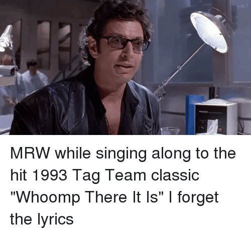 "whoomp there it is: MRW while singing along to the hit 1993 Tag Team classic ""Whoomp There It Is"" I forget the lyrics"