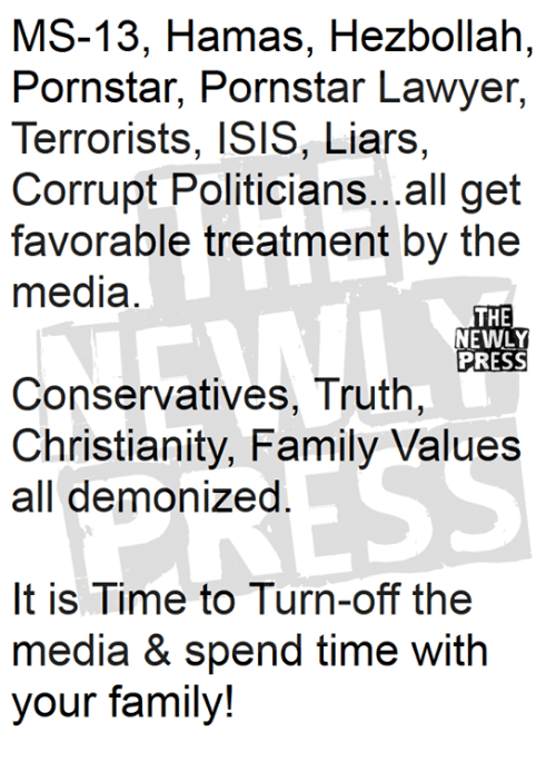 Family, Isis, and Lawyer: MS-13, Hamas, Hezbollah,  Pornstar, Pornstar Lawyer,  Terrorists, ISIS, Liars,  Corrupt Politicians...all get  favorable treatment by the  media  THE  NEWLY  PRESS  Conservatives, Truth  Christianity, Family Values  all demonized  It is Time to Turn-off the  media & spend time with  your family!