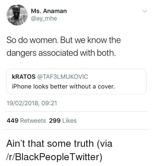 kratos: Ms. Anaman  @ay_mhe  So do women. But we know the  dangers associated with both  kRATOS @TAF3LMUKOVIC  iPhone looks better without a cover.  19/02/2018, 09:21  449 Retweets 299 Likes <p>Ain't that some truth (via /r/BlackPeopleTwitter)</p>