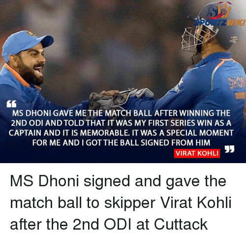 Memorals: MS DHONI GAVE ME THE MATCH BALL AFTER WINNING THE  2ND ODI AND TOLDTHAT IT WAS MY FIRST SERIES WIN AS A  CAPTAIN AND IT IS MEMORABLE. IT WAS A SPECIAL MOMENT  FOR ME ANDIGOT THE BALL SIGNED FROM HIM  VIRAT KOHLI MS Dhoni signed and gave the match ball to skipper Virat Kohli after the 2nd ODI at Cuttack