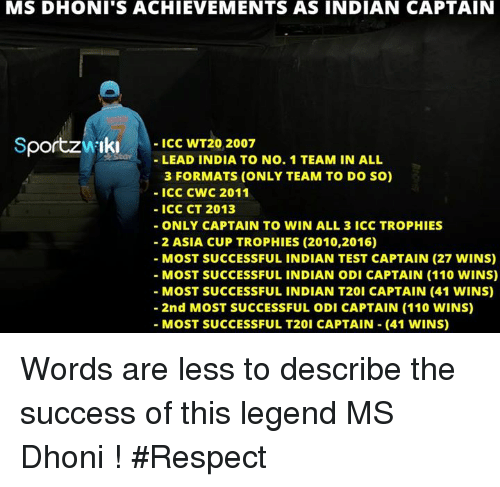 Andrew Bogut, Memes, and Respect: MS DHONI S ACHIEVEMENTS AS INDIAN CAPTAIN  Sportzw Iki ICC WT20 2007  LEAD INDIA TO No. 1 TEAM IN ALL  3 FORMATS (ONLY TEAM TO DO SO)  ICC CWC 2011  ICC CT 2013  ONLY CAPTAIN TO WIN ALL 3 ICC TROPHIES  2 ASIA CUP TROPHIES (2010,2016)  MOST SUCCESSFUL INDIAN TEST CAPTAIN (27 WINS)  MOST SUCCESSFUL INDIAN ODI CAPTAIN (110 WINS)  MOST SUCCESSFUL INDIAN T20i CAPTAIN (41 WINS)  2nd MOST SUCCESSFUL ODI CAPTAIN (110 WINS)  MOST SUCCESSFUL T20i CAPTAIN (41 WINS) Words are less to describe the success of this legend MS Dhoni ! #Respect