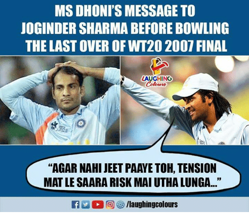 "jeet: MS DHONI'S MESSAGE TO  JOGINDER SHARMA BEFORE BOWLING  THE LAST OVER OF WT20 2007 FINAL  LAUGHING  Colours  ""AGAR NAHI JEET PAAYE TOH, TENSION  MAT LE SAARA RISK MAI UTHA LUNGA..."