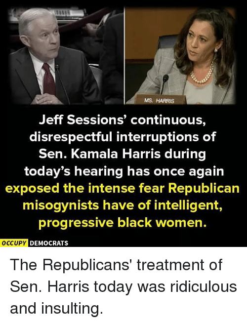 Memes, Progressive, and Black: MS, HARRIS  Jeff Sessions' continuous,  disrespectful interruptions of  Sen. Kamala Harris during  today's hearing has once again  exposed the intense fear Republican  misogynists have of intelligent,  progressive black women.  OCCUPY DEMOCRATS The Republicans' treatment of Sen. Harris today was ridiculous and insulting.