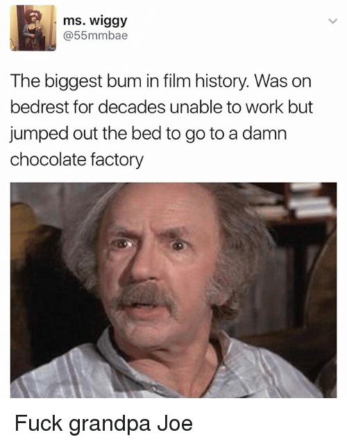 Funny, Work, and Grandpa: ms. Wiggy  @55mmbae  The biggest bum in film history Was on  bedrest for decades unable to work but  jumped out the bed to go to a damn  chocolate factory Fuck grandpa Joe