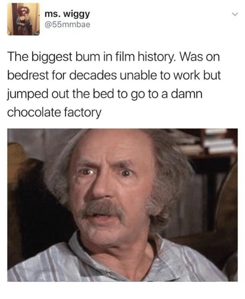 Work, Chocolate, and History: ms. Wiggy  @55mmbae  The biggest bum in film history. Was on  bedrest for decades unable to work but  jumped out the bed to go to a damn  chocolate factory