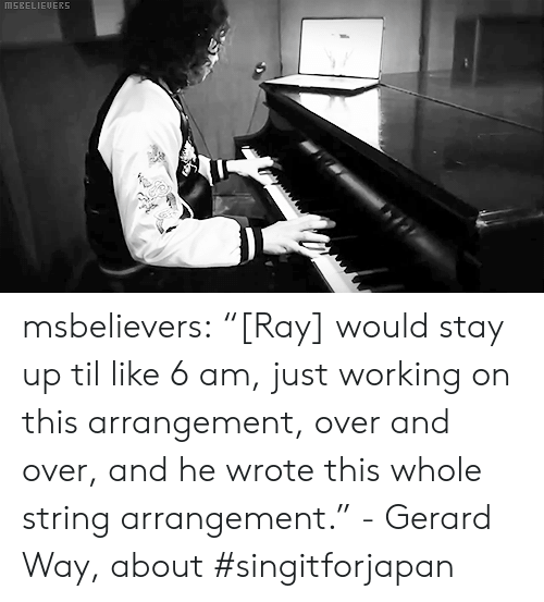 """Gerard Way: MSEELIEUERS msbelievers:  """"[Ray] would stay up til like 6 am, just working on this arrangement, over and over, and he wrote this whole string arrangement."""" - Gerard Way, about #singitforjapan"""