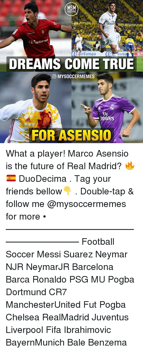 Barcelona, Chelsea, and Fifa: MSM  AirEuropr  Europa  Euro  DREAMS COME TRUE  O MYSOCCERMEMES  FOR ASENSIO What a player! Marco Asensio is the future of Real Madrid? 🔥🇪🇸 DuoDecima . Tag your friends bellow👇 . Double-tap & follow me @mysoccermemes for more • —————————————————————— Football Soccer Messi Suarez Neymar NJR NeymarJR Barcelona Barca Ronaldo PSG MU Pogba Dortmund CR7 ManchesterUnited Fut Pogba Chelsea RealMadrid Juventus Liverpool Fifa Ibrahimovic BayernMunich Bale Benzema