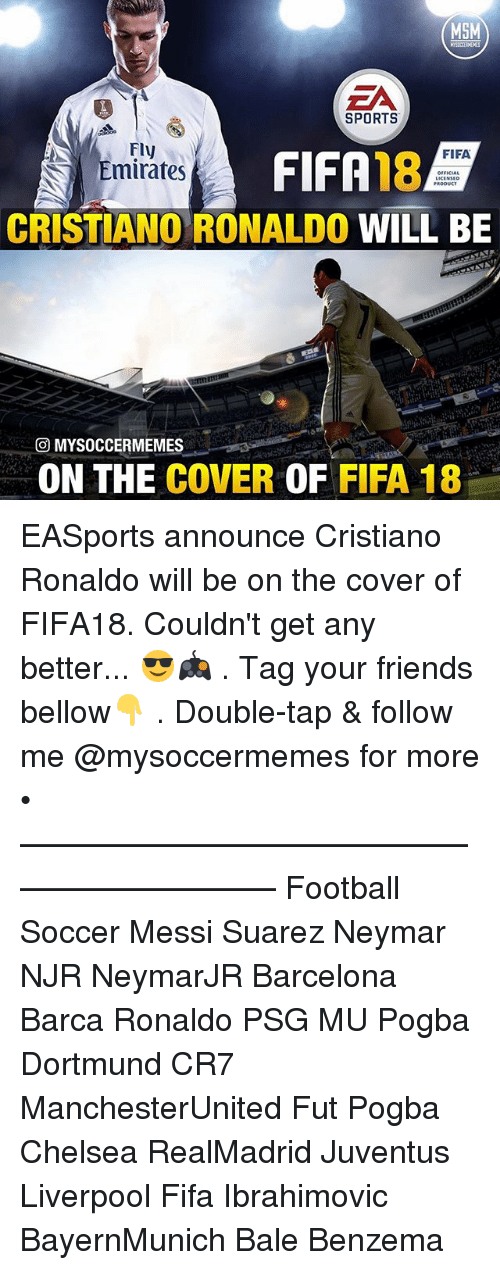 Barcelona, Chelsea, and Cristiano Ronaldo: MSM  EA  SPORTS  Fly  FIFA  Emirates  CRISTIANO RONALDO  WILL BE  O MYSOCCERMEMES  ON THE  COVER  OF  FIFA 18 EASports announce Cristiano Ronaldo will be on the cover of FIFA18. Couldn't get any better... 😎🎮 . Tag your friends bellow👇 . Double-tap & follow me @mysoccermemes for more • —————————————————————— Football Soccer Messi Suarez Neymar NJR NeymarJR Barcelona Barca Ronaldo PSG MU Pogba Dortmund CR7 ManchesterUnited Fut Pogba Chelsea RealMadrid Juventus Liverpool Fifa Ibrahimovic BayernMunich Bale Benzema