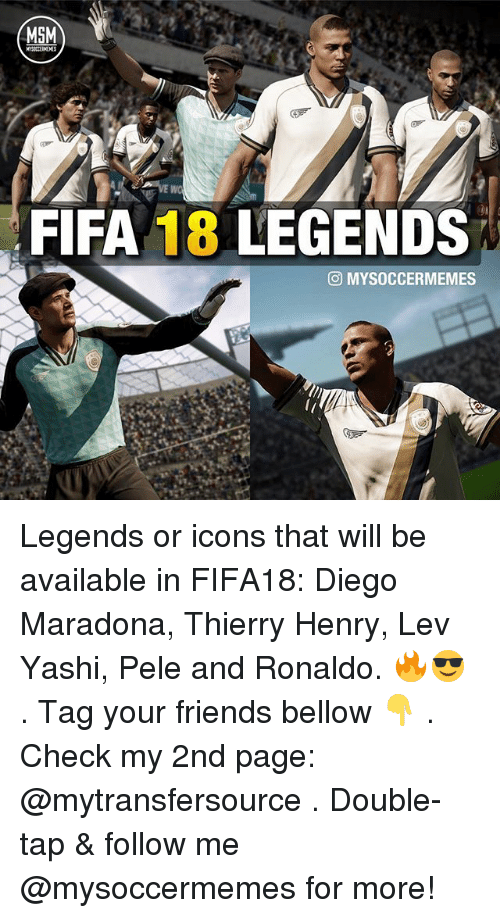 Diego Maradona: MSM  FIFA 18 LEGENDS  CO MYSOCCERMEMES Legends or icons that will be available in FIFA18: Diego Maradona, Thierry Henry, Lev Yashi, Pele and Ronaldo. 🔥😎 . Tag your friends bellow 👇 . Check my 2nd page: @mytransfersource . Double-tap & follow me @mysoccermemes for more!