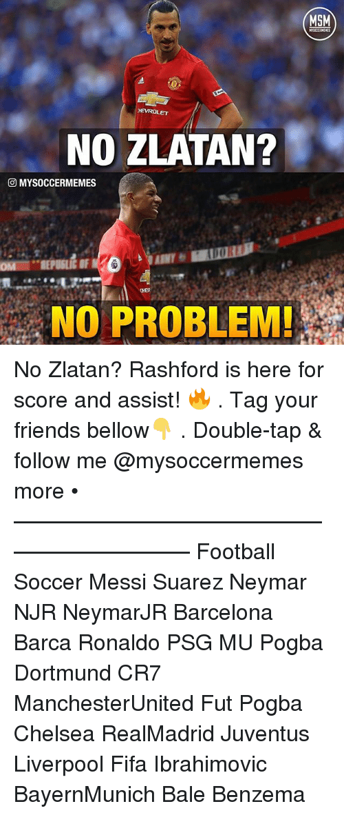 Barcelona, Chelsea, and Fifa: MSM  HEVROLET  NO ZLATAN?  CO MYSOCCERMEMES  NO PROBLEM! No Zlatan? Rashford is here for score and assist! 🔥 . Tag your friends bellow👇 . Double-tap & follow me @mysoccermemes more • —————————————————————— Football Soccer Messi Suarez Neymar NJR NeymarJR Barcelona Barca Ronaldo PSG MU Pogba Dortmund CR7 ManchesterUnited Fut Pogba Chelsea RealMadrid Juventus Liverpool Fifa Ibrahimovic BayernMunich Bale Benzema