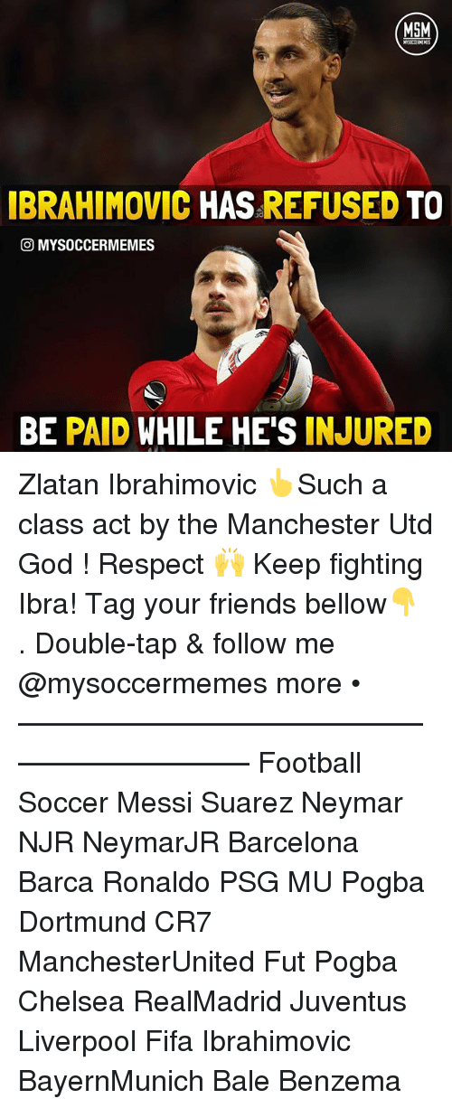 Zlatan Ibrahimovic: MSM  IBRAHIMOVIC HAS  REFUSED  TO  CO MYSOCCERMEMES  BE PAID WHILE HE'S INJURED Zlatan Ibrahimovic 👆Such a class act by the Manchester Utd God ! Respect 🙌 Keep fighting Ibra! Tag your friends bellow👇 . Double-tap & follow me @mysoccermemes more • —————————————————————— Football Soccer Messi Suarez Neymar NJR NeymarJR Barcelona Barca Ronaldo PSG MU Pogba Dortmund CR7 ManchesterUnited Fut Pogba Chelsea RealMadrid Juventus Liverpool Fifa Ibrahimovic BayernMunich Bale Benzema