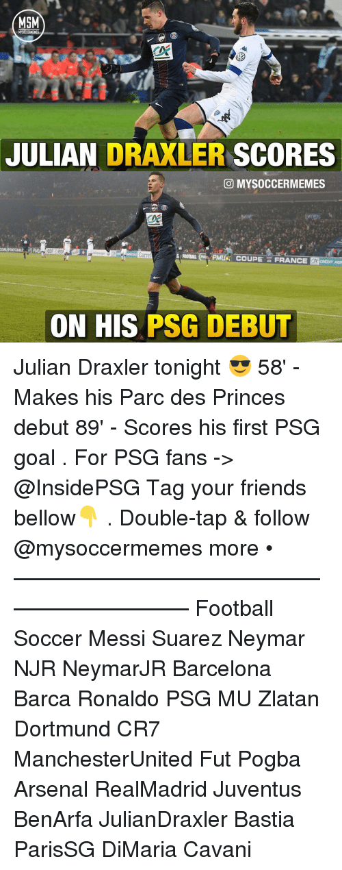 Arsenal, Barcelona, and Memes: MSM  JULIAN  DRAXLER SCORES  CO MYSOCCERMEMES  Carre  GUFOOTBALI PMusi COUPE FRANCE  CREDIT AGR  ON HIS  PSG DEBUT Julian Draxler tonight 😎 58' - Makes his Parc des Princes debut 89' - Scores his first PSG goal . For PSG fans -> @InsidePSG Tag your friends bellow👇 . Double-tap & follow @mysoccermemes more • —————————————————————— Football Soccer Messi Suarez Neymar NJR NeymarJR Barcelona Barca Ronaldo PSG MU Zlatan Dortmund CR7 ManchesterUnited Fut Pogba Arsenal RealMadrid Juventus BenArfa JulianDraxler Bastia ParisSG DiMaria Cavani