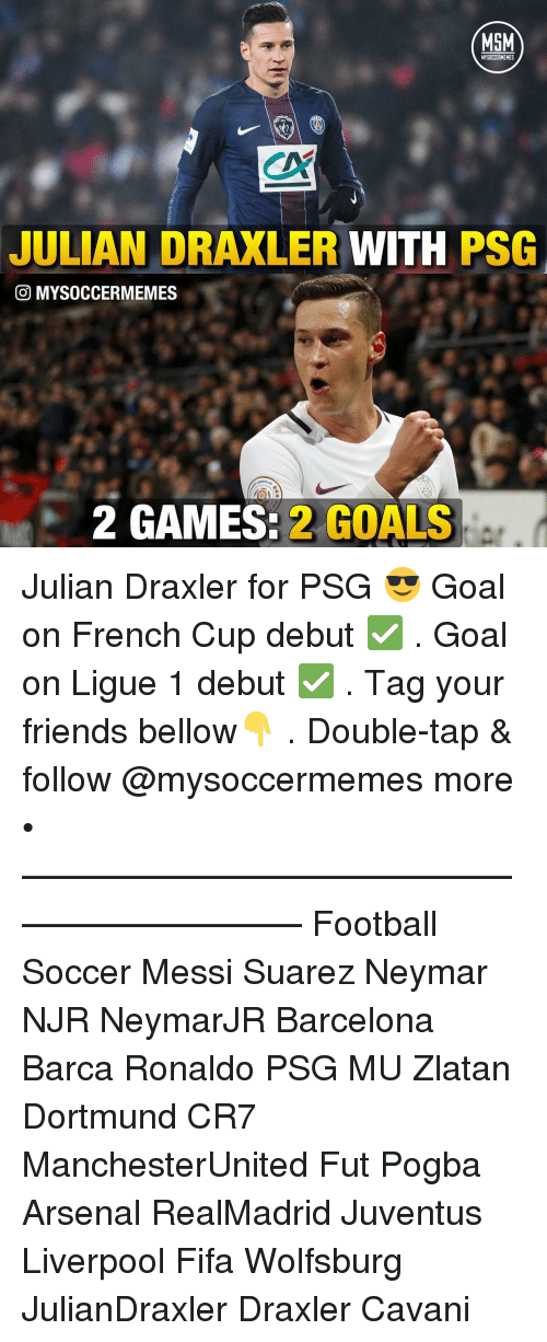 Arsenal, Barcelona, and Fifa: MSM  JULIAN DRAXLER WITH  PSG  O MYSOCCERMEMES  2 GAMES.  2 GOALS Julian Draxler for PSG 😎 Goal on French Cup debut ✅ . Goal on Ligue 1 debut ✅ . Tag your friends bellow👇 . Double-tap & follow @mysoccermemes more • —————————————————————— Football Soccer Messi Suarez Neymar NJR NeymarJR Barcelona Barca Ronaldo PSG MU Zlatan Dortmund CR7 ManchesterUnited Fut Pogba Arsenal RealMadrid Juventus Liverpool Fifa Wolfsburg JulianDraxler Draxler Cavani