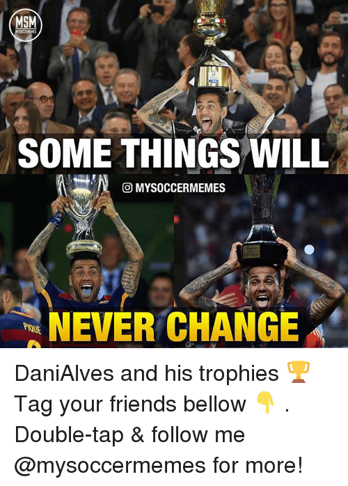 Friends, Memes, and Change: MSM  SOME THINGS WILL  MYSOCCERMEMES  NEVER CHANGE DaniAlves and his trophies 🏆 Tag your friends bellow 👇 . Double-tap & follow me @mysoccermemes for more!