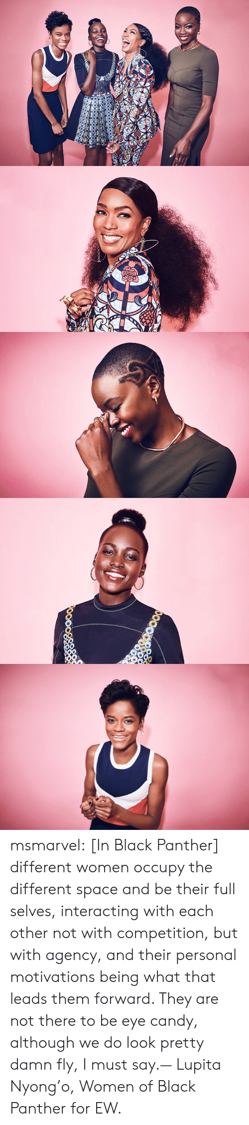 i must say: msmarvel:  [In Black Panther] different women occupy the different space and be their full selves, interacting with each other not with competition, but with agency, and their personal motivations being what that leads them forward. They are not there to be eye candy, although we do look pretty damn fly, I must say.— Lupita Nyong'o,Women of Black Panther for EW.