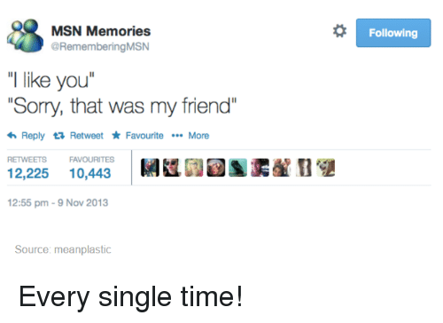 "Memes, Singles, and 🤖: MSN Memories  @Remembering MSN  ""I like you  ""Sorry, that was my friend  <h Reply ta Retweet Favourite More  RETWEETS FAVOURITES  12,225  10,443  12:55 pm 9 Nov 2013  Source: meanplastic  o Following Every single time!"