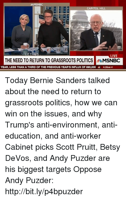 Bernie Sanders, Memes, and Target: MSNBC  CAPITOL HILL  LET US  LIVE  THE NEED TO RETURN TO GRASSROOTS POLITICS  MSNBC  YEAR, LESS THAN A THIRD OF THE PREVIOUS YEAR'S INFLUX OF 890,000 R 4:39AM PT Today Bernie Sanders talked about the need to return to grassroots politics, how we can win on the issues, and why Trump's anti-environment, anti-education, and anti-worker Cabinet picks Scott Pruitt, Betsy DeVos, and Andy Puzder are his biggest targets  Oppose Andy Puzder: http://bit.ly/p4bpuzder