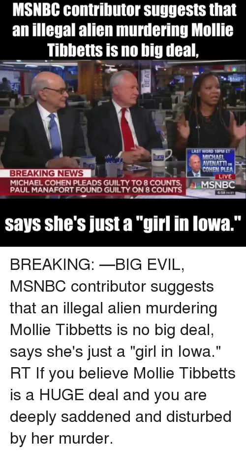 "Memes, News, and Alien: MSNBC contributor suggests that  an illegal alien murdering Mollie  Tibbetts is no big deal,  EA  LAST WORD 10PM ET  MICHAEL  AVENATTI  COHEN PLEA  ki  BREAKING NEWS  LIVE  MICHAEL COHEN PLEADS GUILTY TO 8 COUNTS,  PAUL MANAFORT FOUND GUILTY ON 8 COUNTS  MSNBC  6:58PMET  says she's just a ""girl in lowa.'"" BREAKING: —BIG EVIL, MSNBC contributor suggests that an illegal alien murdering Mollie Tibbetts is no big deal, says she's just a ""girl in Iowa."" RT If you believe Mollie Tibbetts is a HUGE deal and you are deeply saddened and disturbed by her murder."