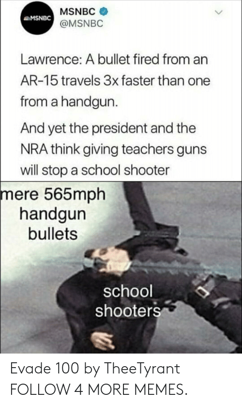 handgun: MSNBC  MSNBC  @MSNBC  Lawrence: A bullet fired from an  AR-15 travels 3x faster than one  from a handgun.  And yet the president and the  NRA think giving teachers guns  will stop a school shooter  mere 565mph  handgun  bullets  school  shooters Evade 100 by TheeTyrant FOLLOW 4 MORE MEMES.