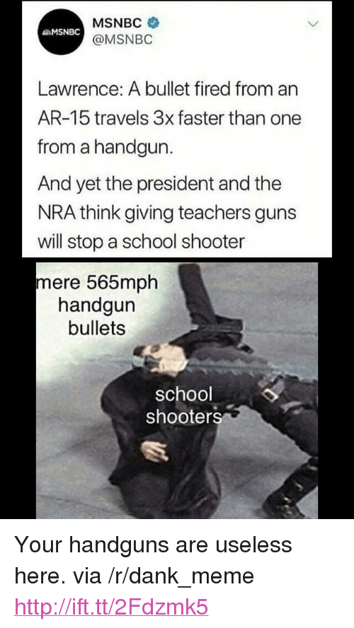 "handgun: MSNBC  @MSNBO  MSNBC  Lawrence: A bullet fired from an  AR-15 travels 3x faster than one  from a handgun.  And yet the president and the  NRA think giving teachers guns  will stop a school shooter  mere 565mph  handgun  bullets  school  shooters <p>Your handguns are useless here. via /r/dank_meme <a href=""http://ift.tt/2Fdzmk5"">http://ift.tt/2Fdzmk5</a></p>"