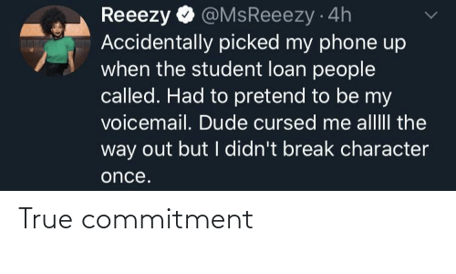 commitment: @MsReeezy 4h  Accidentally picked my phone up  when the student loan people  called. Had to pretend to be my  voicemail. Dude cursed me alllII the  way out but I didn't break character  Reeezy  once. True commitment