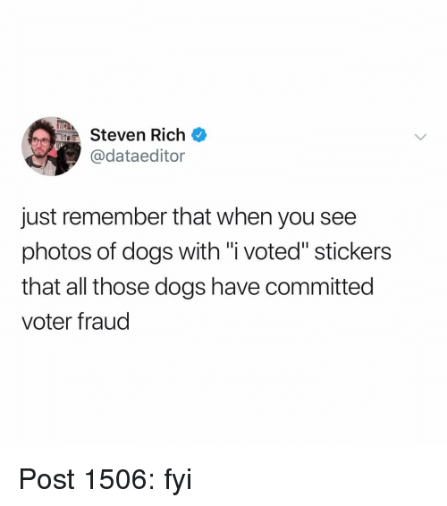 "i voted: MSteven Rich  @dataeditor  just remember that when you see  photos of dogs with ""i voted"" stickers  that all those dogs have committed  voter fraud Post 1506: fyi"