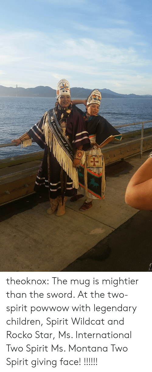Rocko: Mt  Mis theoknox:  The mug is mightier than the sword.   At the two-spirit powwow with legendary children, Spirit Wildcat and Rocko Star, Ms. International Two Spirit  Ms.  Montana Two Spirit giving face! !!!!!!