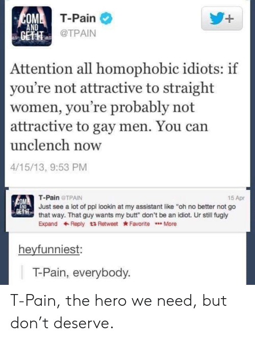 "fugly: MT-Pain  AND  GETIT  @TPAIN  Attention all homophobic idiots: if  you're not attractive to straight  women, you're probably not  attractive to gay men. You can  unclench now  4/15/13, 9:53 PM  T-Pain TPAIN  15 Apr  Just see a lot of ppl lookin at my assistant like ""oh no better not go  EFT  that way. That guy wants my butt"" don't be an idiot. Ur still fugly  ExpandReply t3 Retweet Favorite.More  heyfunniest:  T-Pain, everybody T-Pain, the hero we need, but don't deserve."