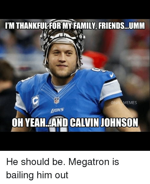 NFL: 'MTHANKFULFOR MY FAMILY FRIENDS...UMM  NFL EMES  LIONS  OHYEAHLAND CALVIN JOHNSON He should be. Megatron is bailing him out