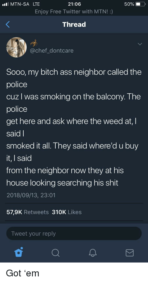 Ass, Bitch, and Blackpeopletwitter: MTN-SA LTE  21:06  Enjoy Free Twitter with MTN!:)  Thread  50% )  @chef_dontcare  Sooo, my bitch ass neighbor called the  police  cuz l was smoking on the balcony. The  police  get here and ask where the weed at,I  said l  smoked it all They said where'd ubuy  it, I said  from the neighbor now they at his  house looking searching his shit  2018/09/13, 23:01  57,9K Retweets 310K Likes  Tweet your reply