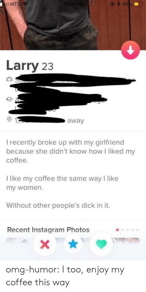 I Like My Women: MTS  Larry 23  away  I recently broke up with my girlfriend  because she didn't know how I liked my  coffee  I like my coffee the same way I like  my women.  Without other people's dick in it.  Recent Instagram Photos omg-humor:  I too, enjoy my coffee this way