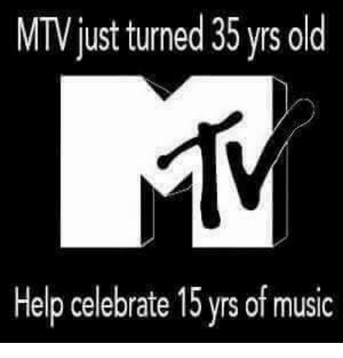 Funny, Mtv, and Celebrated: MTV just turned 35 yrs old  Help celebrate 15 yrsof music