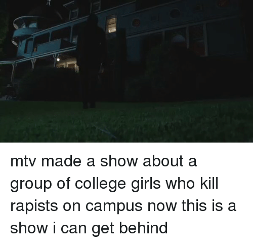 College, Mtv, and Girl Memes: mtv made a show about a group of college girls who kill rapists on campus now this is a show i can get behind