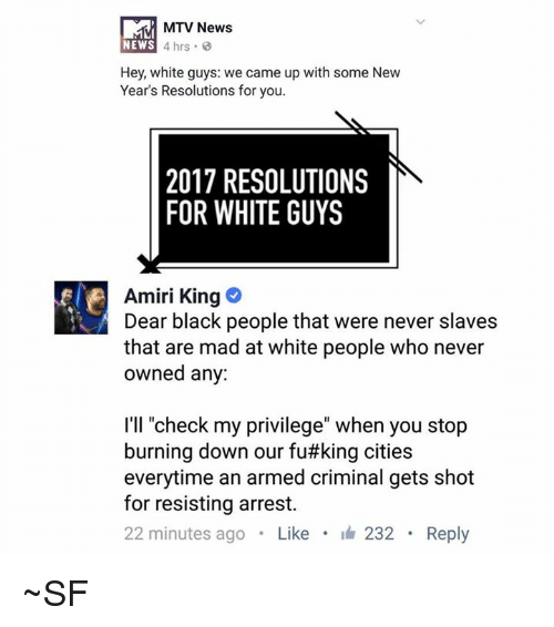 "Memes, Mtv, and New Year's: MTV News  NEWS  4 hrs  Hey, white guys: we came up with some New  Year's Resolutions for you.  2017 RESOLUTIONS  FOR WHITE GUYS  Amiri King  Dear black people that were never slaves  that are mad at white people who never  owned any:  I'll ""check my privilege"" when you stop  burning down our fu#king cities  everytime an armed criminal gets shot  for resisting arrest.  22 minutes ago  Like  I 232 Reply ~SF"