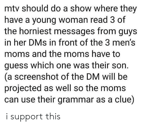 Messages: mtv should do a show where they  have a young woman read 3 of  the horniest messages from guys  in her DMs in front of the 3 men's  moms and the moms have to  guess which one was their son  (a screenshot of the DM will be  projected as well so the moms  can use their grammar as a clue) i support this