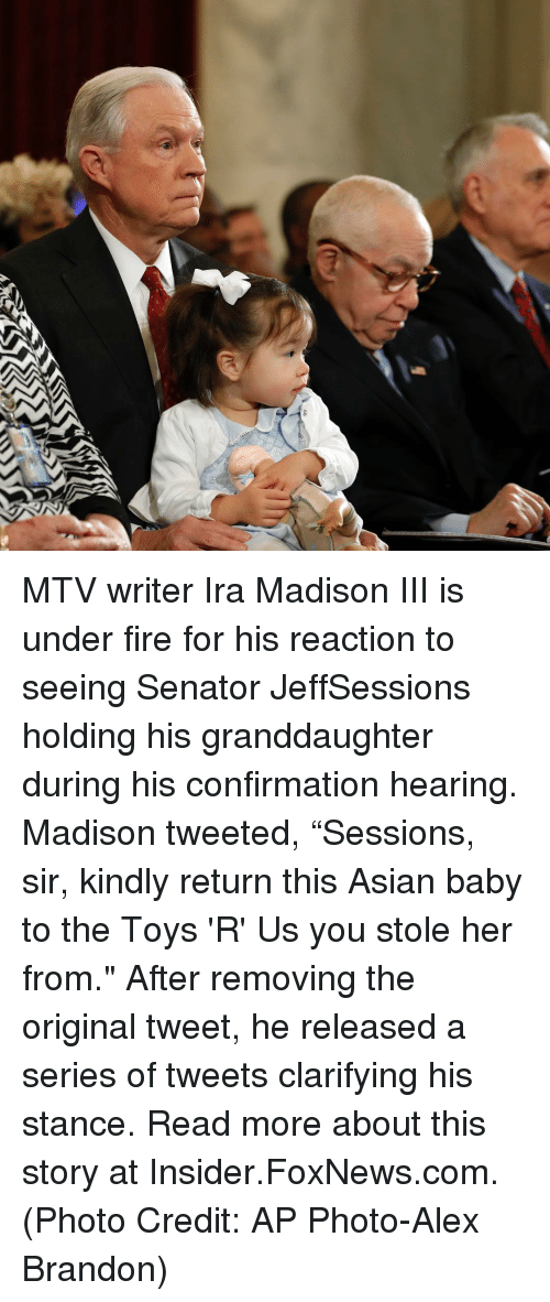"""Asian, Memes, and Mtv: MTV writer Ira Madison III is under fire for his reaction to seeing Senator JeffSessions holding his granddaughter during his confirmation hearing. Madison tweeted, """"Sessions, sir, kindly return this Asian baby to the Toys 'R' Us you stole her from."""" After removing the original tweet, he released a series of tweets clarifying his stance. Read more about this story at Insider.FoxNews.com. (Photo Credit: AP Photo-Alex Brandon)"""