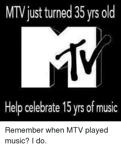 Memes, Mtv, and Celebrated: MTVjust turned 35 yrs old  Help celebrate 15yrsof music Remember when MTV played music? I do.
