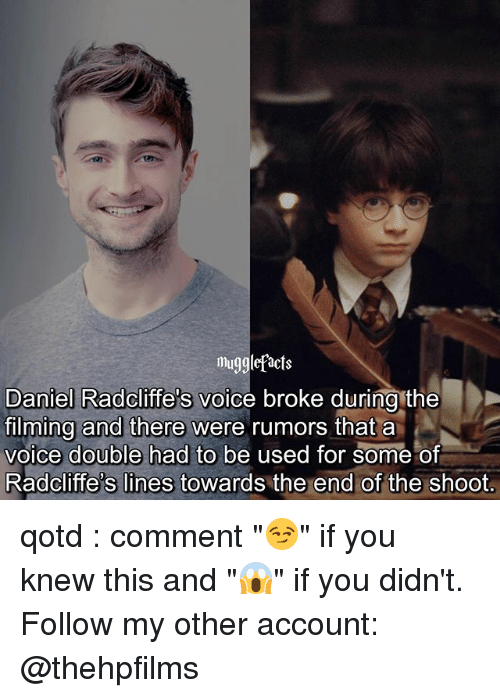 """Memes, Voice, and 🤖: Mu  Daniel Radcliffe's voice broke during the  filming and there were rumors that a  voice double had to be used for some of  Radcliffe's lines towards the end of the shoot.  s lines towards the end of qotd : comment """"😏"""" if you knew this and """"😱"""" if you didn't. Follow my other account: @thehpfilms"""