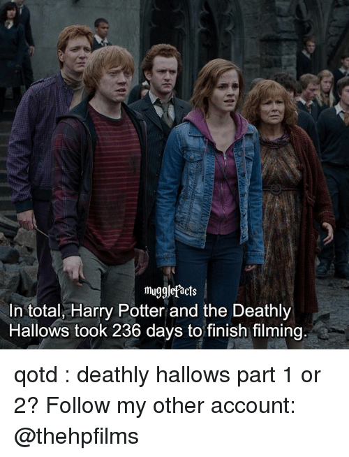 Harry Potter, Memes, and Harry Potter and the Deathly Hallows: mu  In total, Harry Potter and the Deathly  Hallows took 236 days to finish filming qotd : deathly hallows part 1 or 2? Follow my other account: @thehpfilms